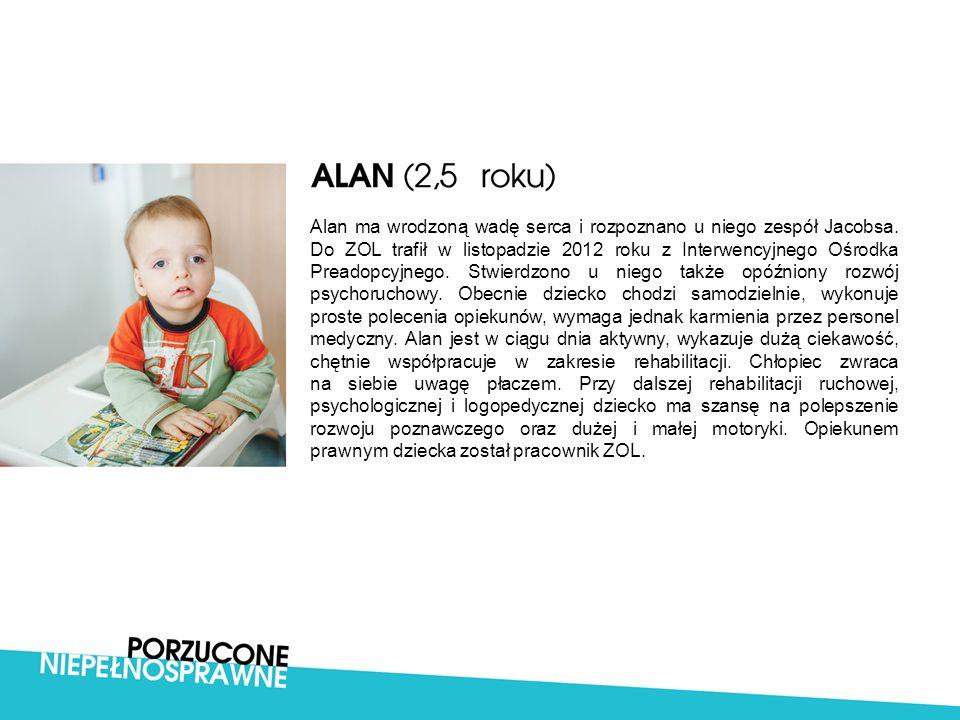 Alan ma wrodzoną wadę serca i rozpoznano u niego zespół Jacobsa. Do ZOL trafił w listopadzie 2012 roku z Interwencyjnego Ośrodka Preadopcyjnego. Stwie