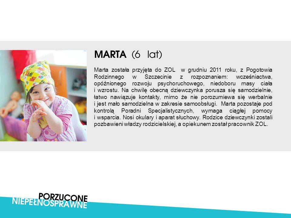 Marta została przyjęta do ZOL w grudniu 2011 roku, z Pogotowia Rodzinnego w Szczecinie z rozpoznaniem: wcześniactwa, opóźnionego rozwoju psychoruchowe
