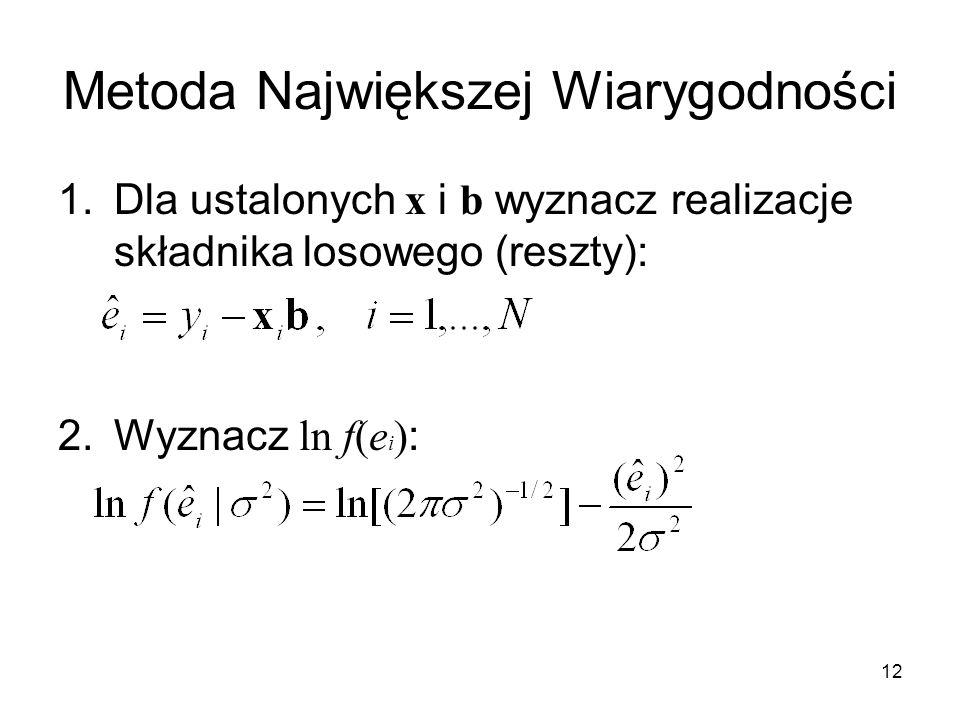 12 Metoda Największej Wiarygodności 1.Dla ustalonych x i b wyznacz realizacje składnika losowego (reszty): 2.Wyznacz ln f(e i ) :