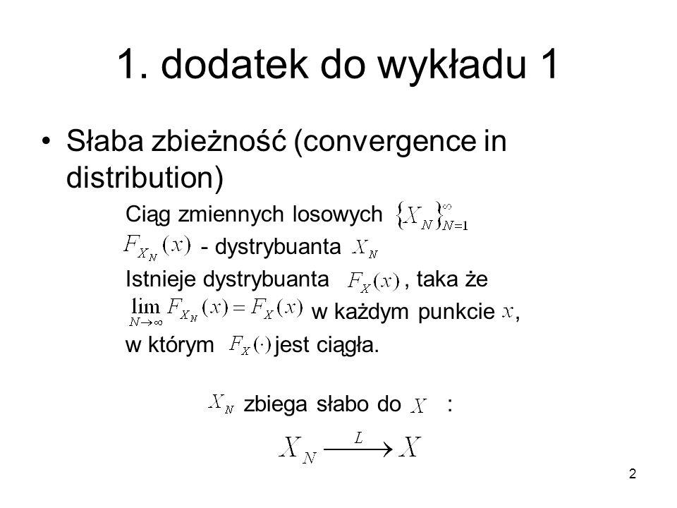 2 1. dodatek do wykładu 1 Słaba zbieżność (convergence in distribution) Ciąg zmiennych losowych - dystrybuanta Istnieje dystrybuanta, taka że w każdym