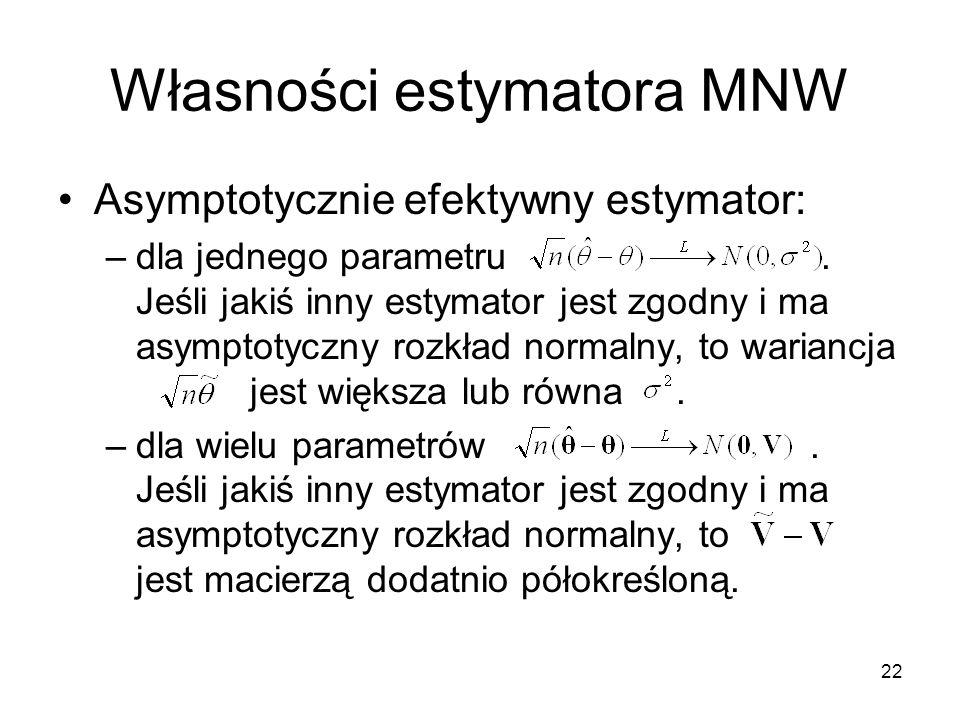 22 Własności estymatora MNW Asymptotycznie efektywny estymator: –dla jednego parametru. Jeśli jakiś inny estymator jest zgodny i ma asymptotyczny rozk