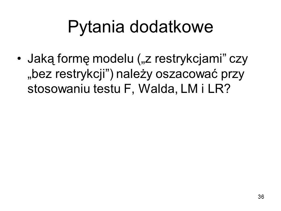 """36 Pytania dodatkowe Jaką formę modelu (""""z restrykcjami"""" czy """"bez restrykcji"""") należy oszacować przy stosowaniu testu F, Walda, LM i LR?"""