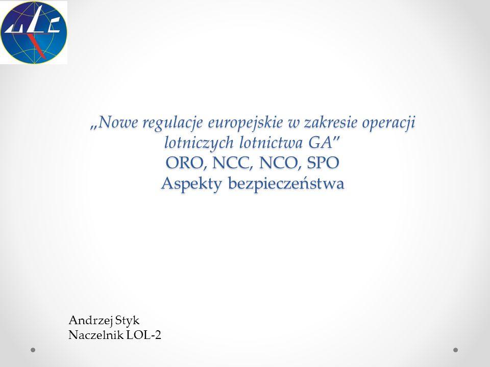 """""""Nowe regulacje europejskie w zakresie operacji lotniczych lotnictwa GA"""" ORO, NCC, NCO, SPO Aspekty bezpieczeństwa Andrzej Styk Naczelnik LOL-2"""