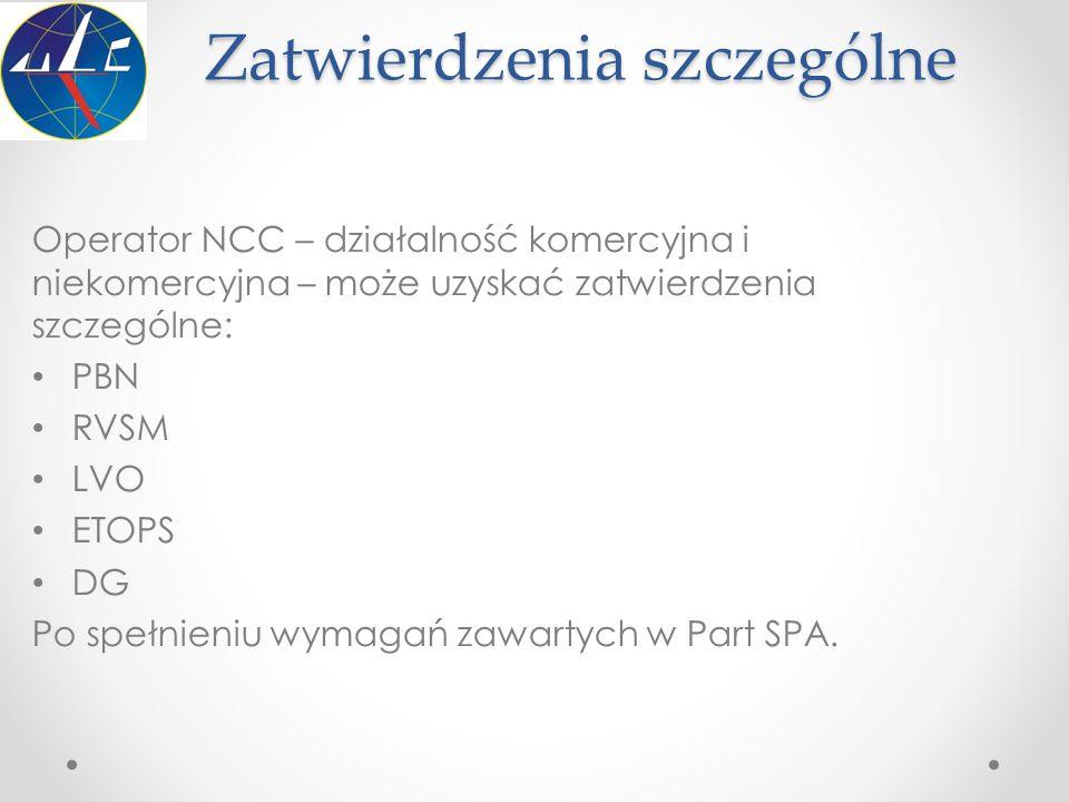 Zatwierdzenia szczególne Operator NCC – działalność komercyjna i niekomercyjna – może uzyskać zatwierdzenia szczególne: PBN RVSM LVO ETOPS DG Po spełn