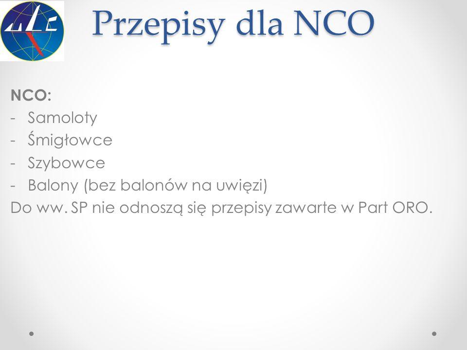 Przepisy dla NCO NCO: -Samoloty -Śmigłowce -Szybowce -Balony (bez balonów na uwięzi) Do ww. SP nie odnoszą się przepisy zawarte w Part ORO.