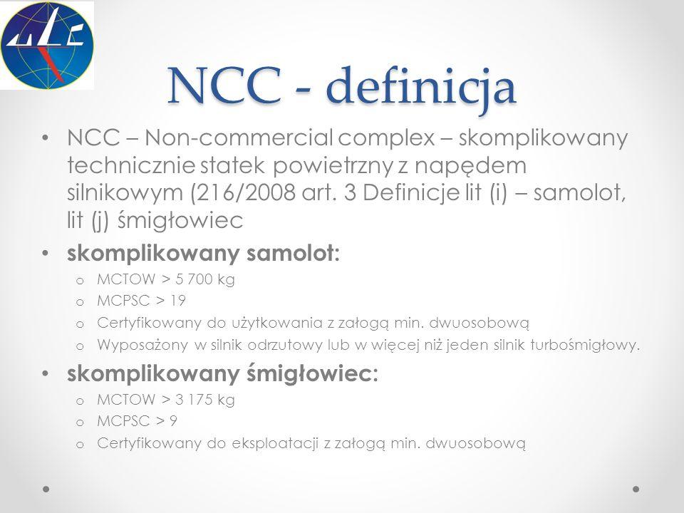 NCC - definicja NCC – Non-commercial complex – skomplikowany technicznie statek powietrzny z napędem silnikowym (216/2008 art. 3 Definicje lit (i) – s