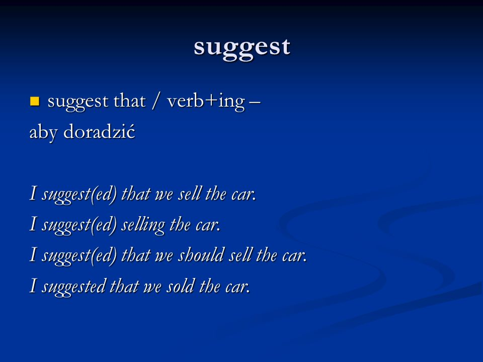 suggest suggest that / verb+ing – suggest that / verb+ing – aby doradzić I suggest(ed) that we sell the car.
