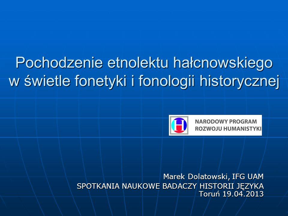 Pochodzenie etnolektu hałcnowskiego w świetle fonetyki i fonologii historycznej Marek Dolatowski, IFG UAM SPOTKANIA NAUKOWE BADACZY HISTORII JĘZYKA Toruń 19.04.2013