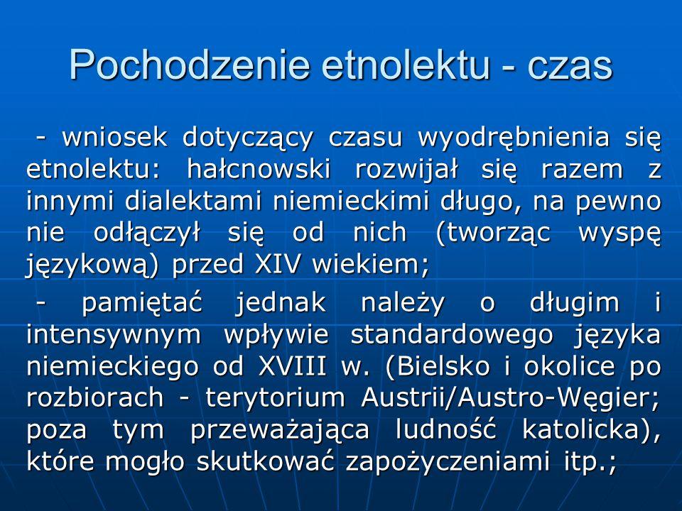 Pochodzenie etnolektu - czas - wniosek dotyczący czasu wyodrębnienia się etnolektu: hałcnowski rozwijał się razem z innymi dialektami niemieckimi długo, na pewno nie odłączył się od nich (tworząc wyspę językową) przed XIV wiekiem; - wniosek dotyczący czasu wyodrębnienia się etnolektu: hałcnowski rozwijał się razem z innymi dialektami niemieckimi długo, na pewno nie odłączył się od nich (tworząc wyspę językową) przed XIV wiekiem; - pamiętać jednak należy o długim i intensywnym wpływie standardowego języka niemieckiego od XVIII w.