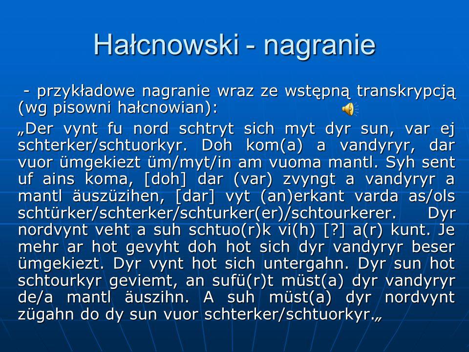 """Hałcnowski - nagranie - przykładowe nagranie wraz ze wstępną transkrypcją (wg pisowni hałcnowian): - przykładowe nagranie wraz ze wstępną transkrypcją (wg pisowni hałcnowian): """"Der vynt fu nord schtryt sich myt dyr sun, var ej schterker/schtuorkyr."""