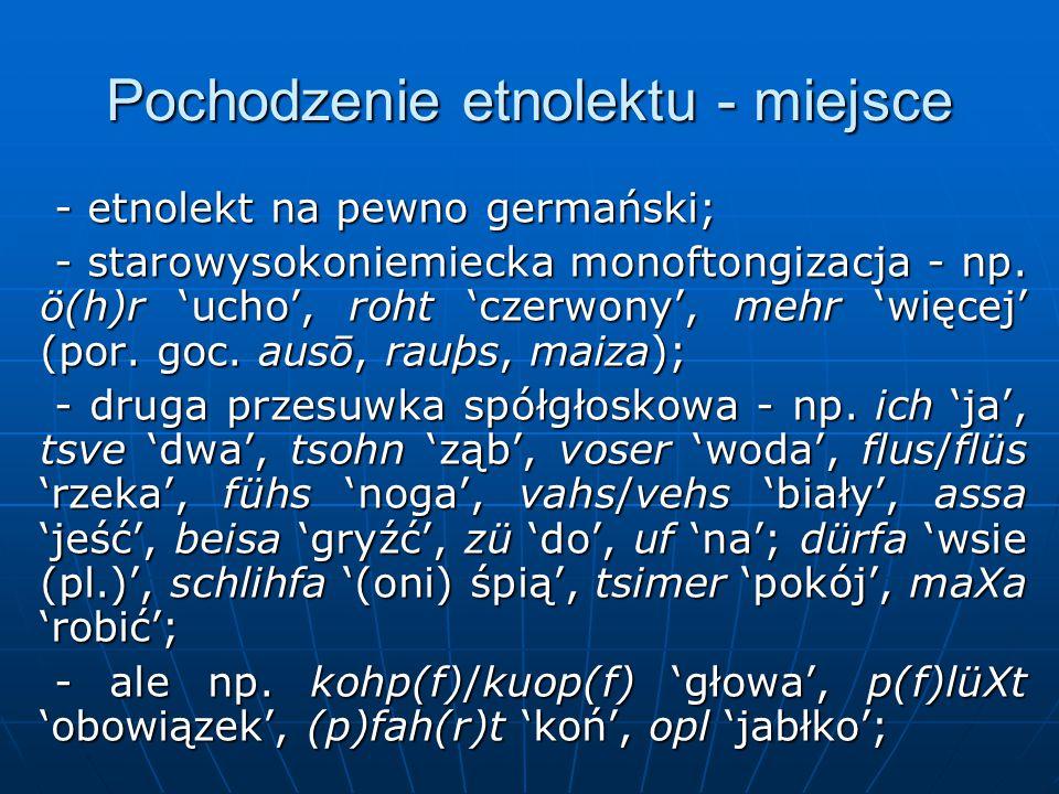 Pochodzenie etnolektu - miejsce - etnolekt na pewno germański; - etnolekt na pewno germański; - starowysokoniemiecka monoftongizacja - np.