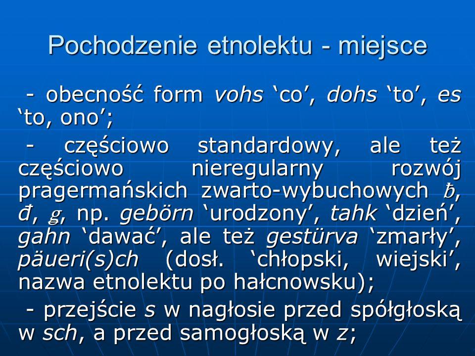 Pochodzenie etnolektu - miejsce - obecność form vohs 'co', dohs 'to', es 'to, ono'; - obecność form vohs 'co', dohs 'to', es 'to, ono'; - częściowo standardowy, ale też częściowo nieregularny rozwój pragermańskich zwarto-wybuchowych ƀ, đ, ǥ, np.