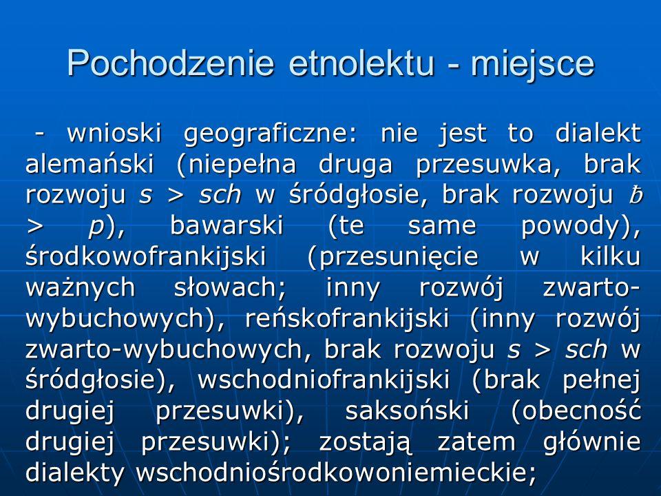 Pochodzenie etnolektu - miejsce - wnioski geograficzne: nie jest to dialekt alemański (niepełna druga przesuwka, brak rozwoju s > sch w śródgłosie, brak rozwoju ƀ > p), bawarski (te same powody), środkowofrankijski (przesunięcie w kilku ważnych słowach; inny rozwój zwarto- wybuchowych), reńskofrankijski (inny rozwój zwarto-wybuchowych, brak rozwoju s > sch w śródgłosie), wschodniofrankijski (brak pełnej drugiej przesuwki), saksoński (obecność drugiej przesuwki); zostają zatem głównie dialekty wschodniośrodkowoniemieckie; - wnioski geograficzne: nie jest to dialekt alemański (niepełna druga przesuwka, brak rozwoju s > sch w śródgłosie, brak rozwoju ƀ > p), bawarski (te same powody), środkowofrankijski (przesunięcie w kilku ważnych słowach; inny rozwój zwarto- wybuchowych), reńskofrankijski (inny rozwój zwarto-wybuchowych, brak rozwoju s > sch w śródgłosie), wschodniofrankijski (brak pełnej drugiej przesuwki), saksoński (obecność drugiej przesuwki); zostają zatem głównie dialekty wschodniośrodkowoniemieckie;