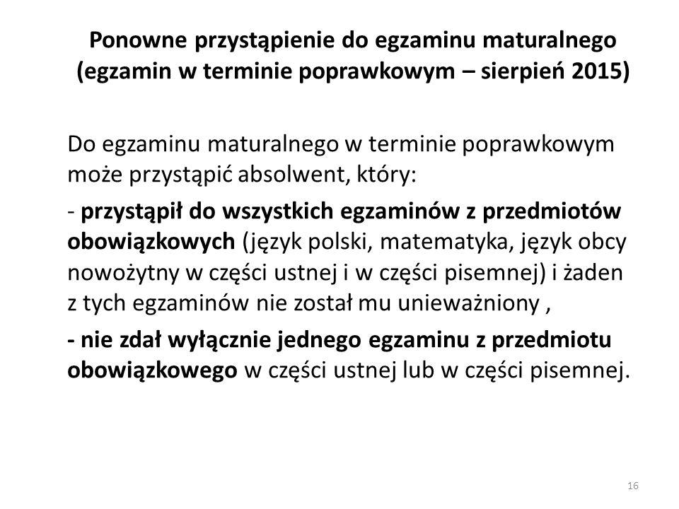 Ponowne przystąpienie do egzaminu maturalnego (egzamin w terminie poprawkowym – sierpień 2015) Do egzaminu maturalnego w terminie poprawkowym może przystąpić absolwent, który: - przystąpił do wszystkich egzaminów z przedmiotów obowiązkowych (język polski, matematyka, język obcy nowożytny w części ustnej i w części pisemnej) i żaden z tych egzaminów nie został mu unieważniony, - nie zdał wyłącznie jednego egzaminu z przedmiotu obowiązkowego w części ustnej lub w części pisemnej.