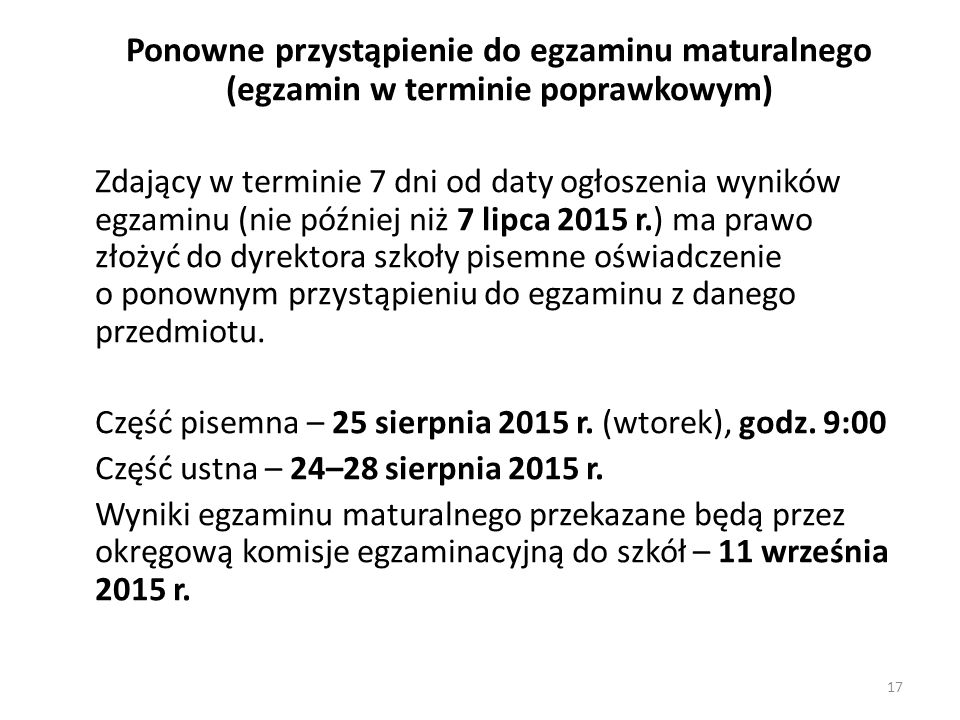 Ponowne przystąpienie do egzaminu maturalnego (egzamin w terminie poprawkowym) Zdający w terminie 7 dni od daty ogłoszenia wyników egzaminu (nie późni