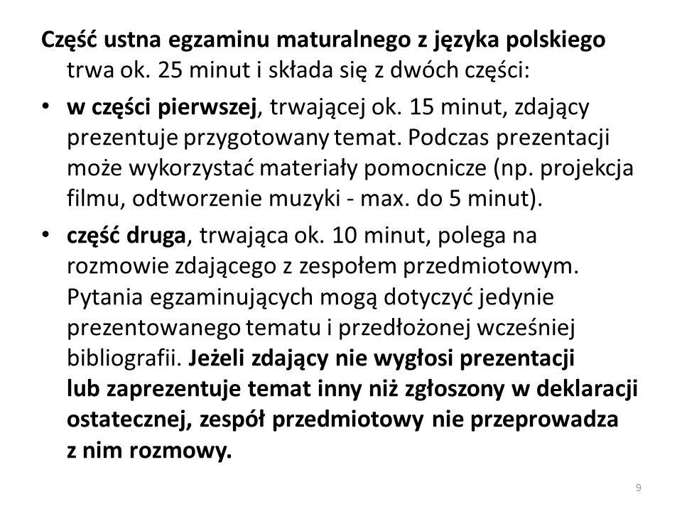Część ustna egzaminu maturalnego z języka polskiego trwa ok. 25 minut i składa się z dwóch części: w części pierwszej, trwającej ok. 15 minut, zdający