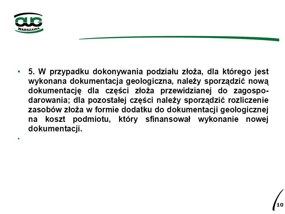 5. W przypadku dokonywania podziału złoża, dla którego jest wykonana dokumentacja geologiczna, należy sporządzić nową dokumentację dla części złoża pr