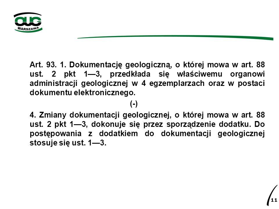 Art. 93. 1. Dokumentację geologiczną, o której mowa w art. 88 ust. 2 pkt 1—3, przedkłada się właściwemu organowi administracji geologicznej w 4 egzemp