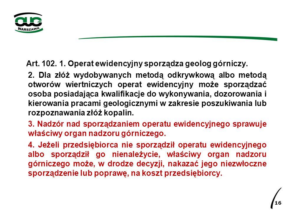 Art. 102. 1. Operat ewidencyjny sporządza geolog górniczy. 2. Dla złóż wydobywanych metodą odkrywkową albo metodą otworów wiertniczych operat ewidency