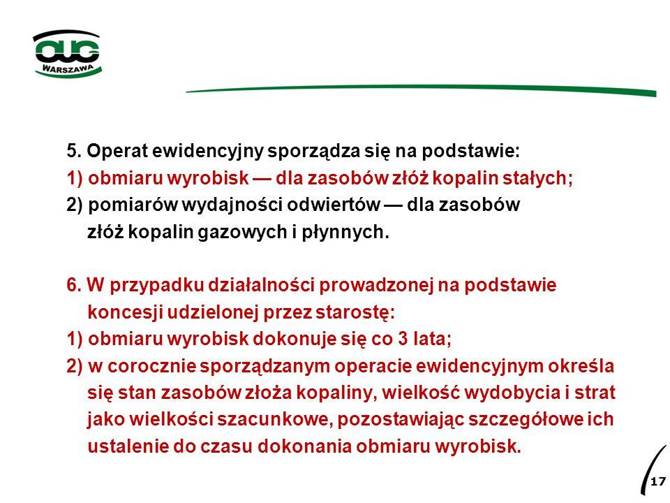 5. Operat ewidencyjny sporządza się na podstawie: 1) obmiaru wyrobisk — dla zasobów złóż kopalin stałych; 2) pomiarów wydajności odwiertów — dla zasob
