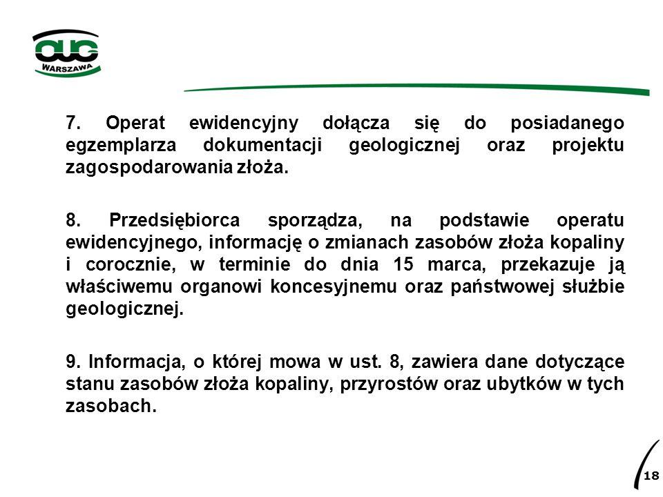 7. Operat ewidencyjny dołącza się do posiadanego egzemplarza dokumentacji geologicznej oraz projektu zagospodarowania złoża. 8. Przedsiębiorca sporząd