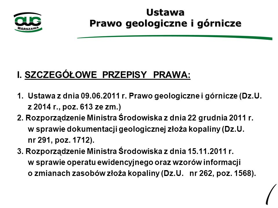 Ustawa Prawo geologiczne i górnicze I. SZCZEGÓŁOWE PRZEPISY PRAWA: 1. Ustawa z dnia 09.06.2011 r. Prawo geologiczne i górnicze (Dz.U. z 2014 r., poz.