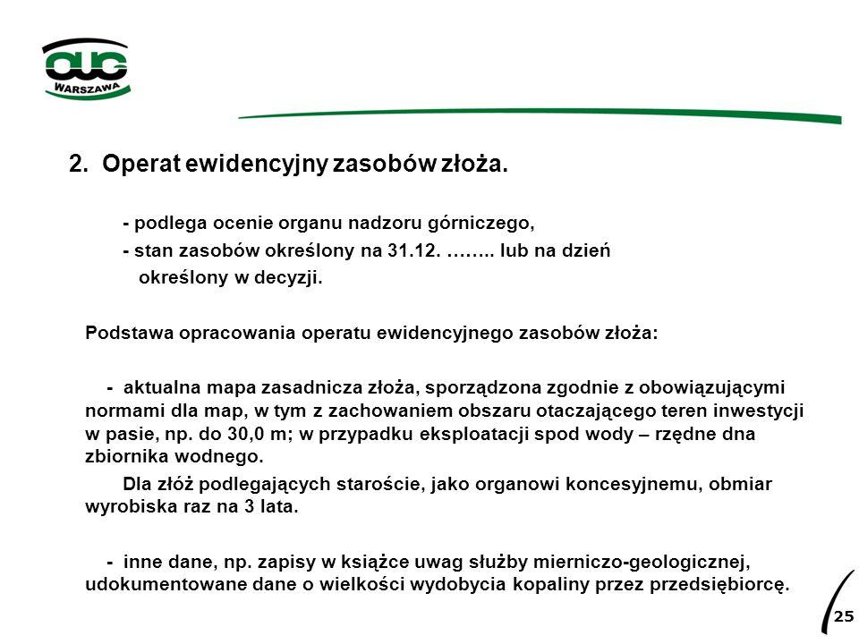 2. Operat ewidencyjny zasobów złoża. - podlega ocenie organu nadzoru górniczego, - stan zasobów określony na 31.12. …….. lub na dzień określony w decy