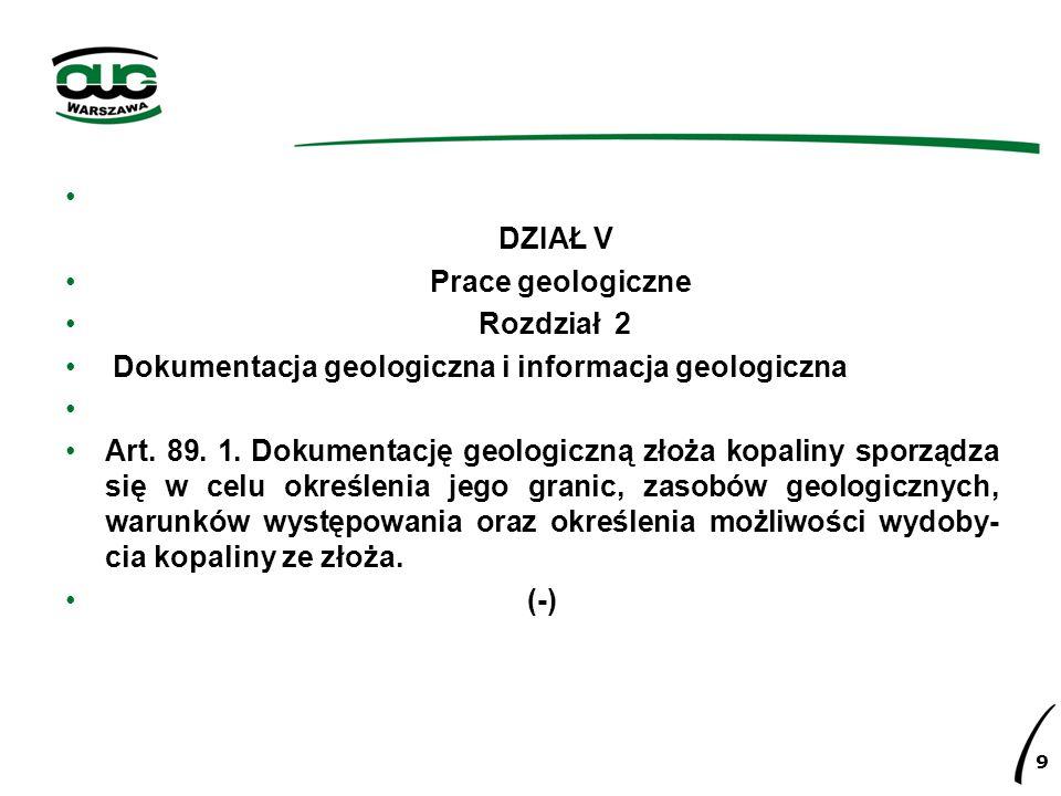 DZIAŁ V Prace geologiczne Rozdział 2 Dokumentacja geologiczna i informacja geologiczna Art. 89. 1. Dokumentację geologiczną złoża kopaliny sporządza s