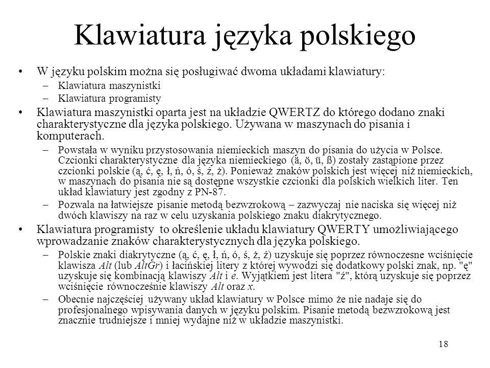 18 Klawiatura języka polskiego W języku polskim można się posługiwać dwoma układami klawiatury: –Klawiatura maszynistki –Klawiatura programisty Klawia