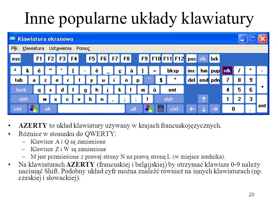 20 Inne popularne układy klawiatury AZERTY to układ klawiatury używany w krajach francuskojęzycznych. Różnice w stosunku do QWERTY: –Klawisze A i Q są