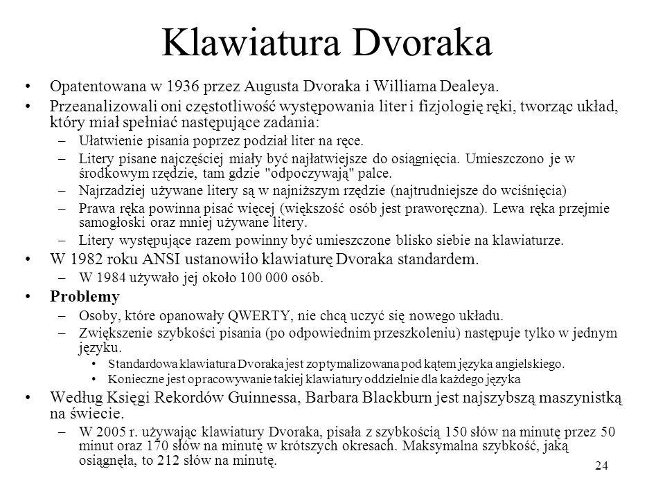 24 Klawiatura Dvoraka Opatentowana w 1936 przez Augusta Dvoraka i Williama Dealeya. Przeanalizowali oni częstotliwość występowania liter i fizjologię