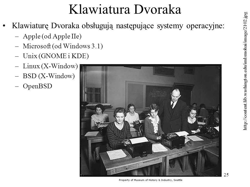 25 Klawiatura Dvoraka Klawiaturę Dvoraka obsługują następujące systemy operacyjne: –Apple (od Apple IIe) –Microsoft (od Windows 3.1) –Unix (GNOME i KD