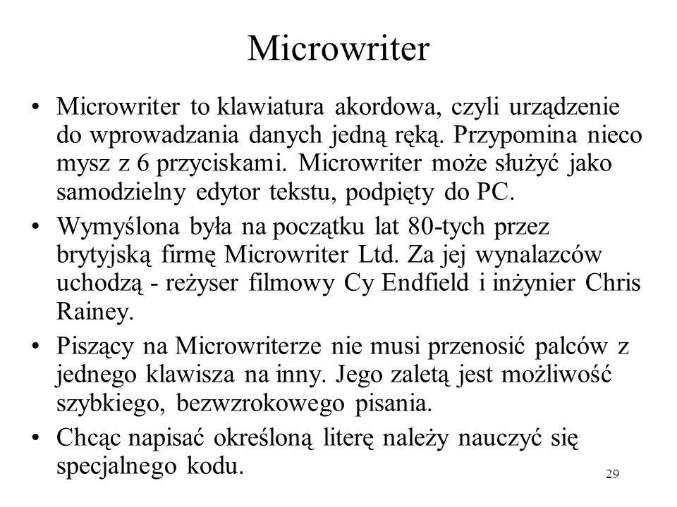 29 Microwriter Microwriter to klawiatura akordowa, czyli urządzenie do wprowadzania danych jedną ręką. Przypomina nieco mysz z 6 przyciskami. Microwri