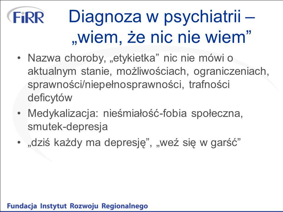 """Diagnoza w psychiatrii – """"wiem, że nic nie wiem"""" Nazwa choroby, """"etykietka"""" nic nie mówi o aktualnym stanie, możliwościach, ograniczeniach, sprawności"""