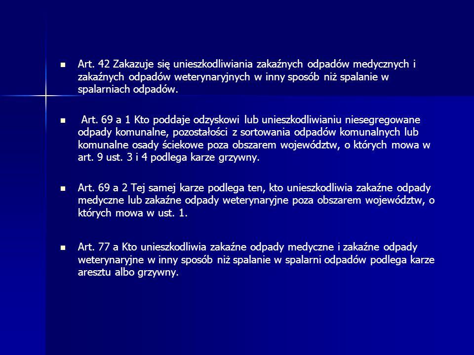 Art. 42 Zakazuje się unieszkodliwiania zakaźnych odpadów medycznych i zakaźnych odpadów weterynaryjnych w inny sposób niż spalanie w spalarniach odpad