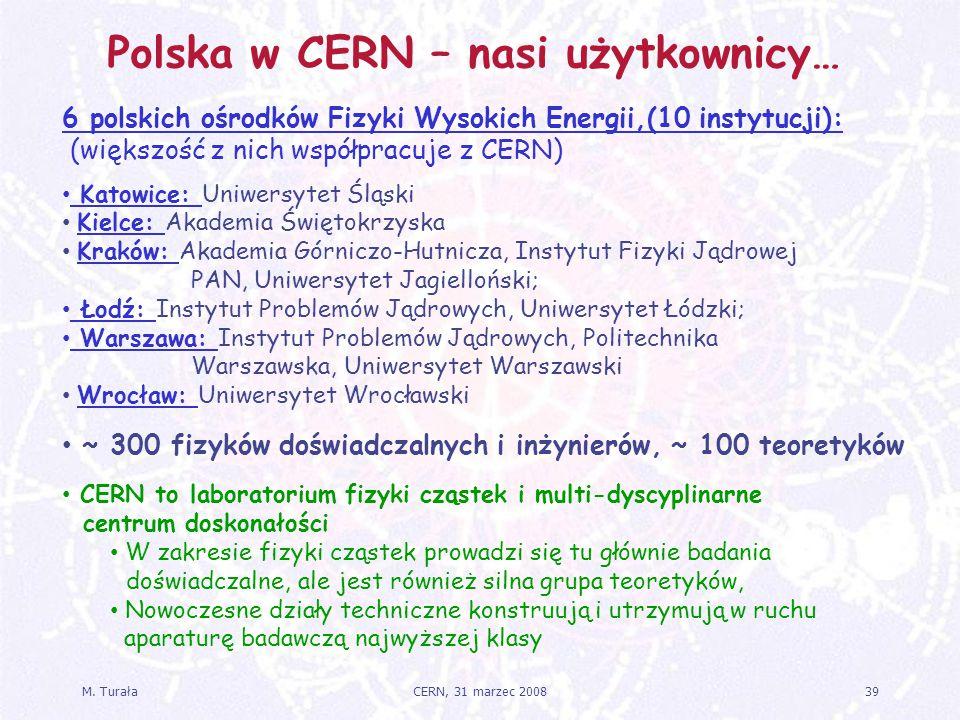 M. Turała39CERN, 31 marzec 2008 Polska w CERN – nasi użytkownicy… 6 polskich ośrodków Fizyki Wysokich Energii,(10 instytucji): (większość z nich współ