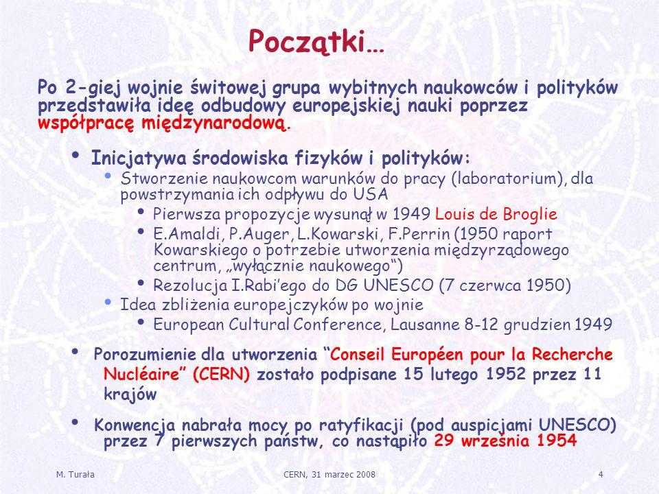 M. Turała4CERN, 31 marzec 2008 Początki… Po 2-giej wojnie świtowej grupa wybitnych naukowców i polityków przedstawiła ideę odbudowy europejskiej nauki