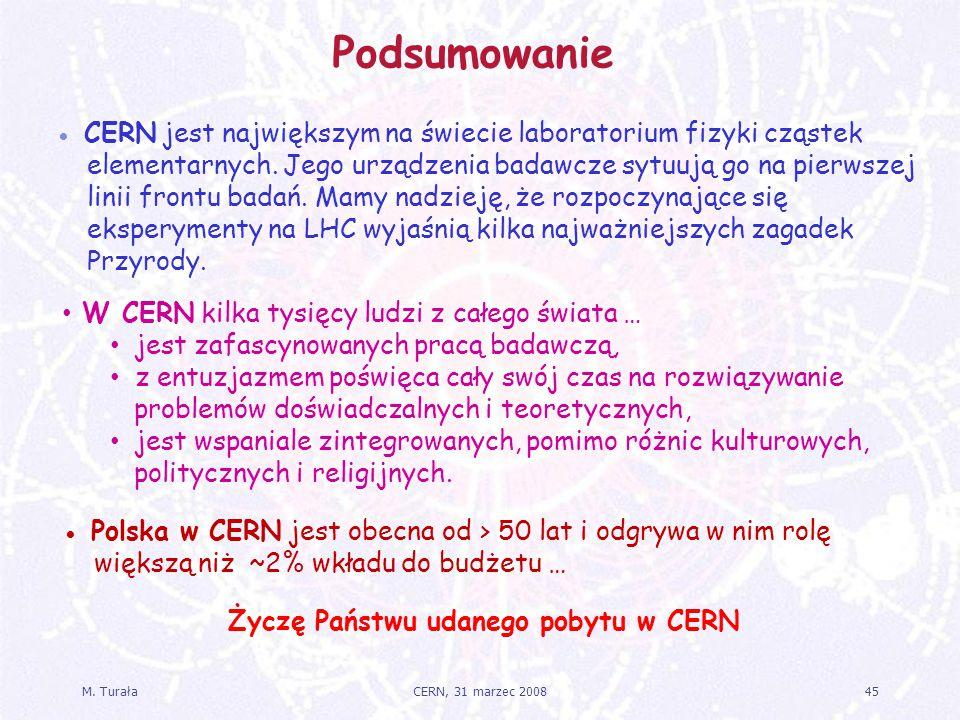 M. Turała45CERN, 31 marzec 2008 Podsumowanie ● Polska w CERN jest obecna od > 50 lat i odgrywa w nim rolę większą niż ~2% wkładu do budżetu … ● CERN j