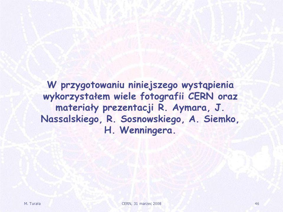 M. Turała46CERN, 31 marzec 2008 W przygotowaniu niniejszego wystąpienia wykorzystałem wiele fotografii CERN oraz materiały prezentacji R. Aymara, J. N