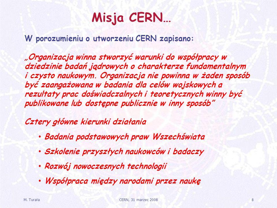 """M. Turała8CERN, 31 marzec 2008 Misja CERN… W porozumieniu o utworzeniu CERN zapisano: """"Organizacja winna stworzyć warunki do współpracy w dziedzinie b"""