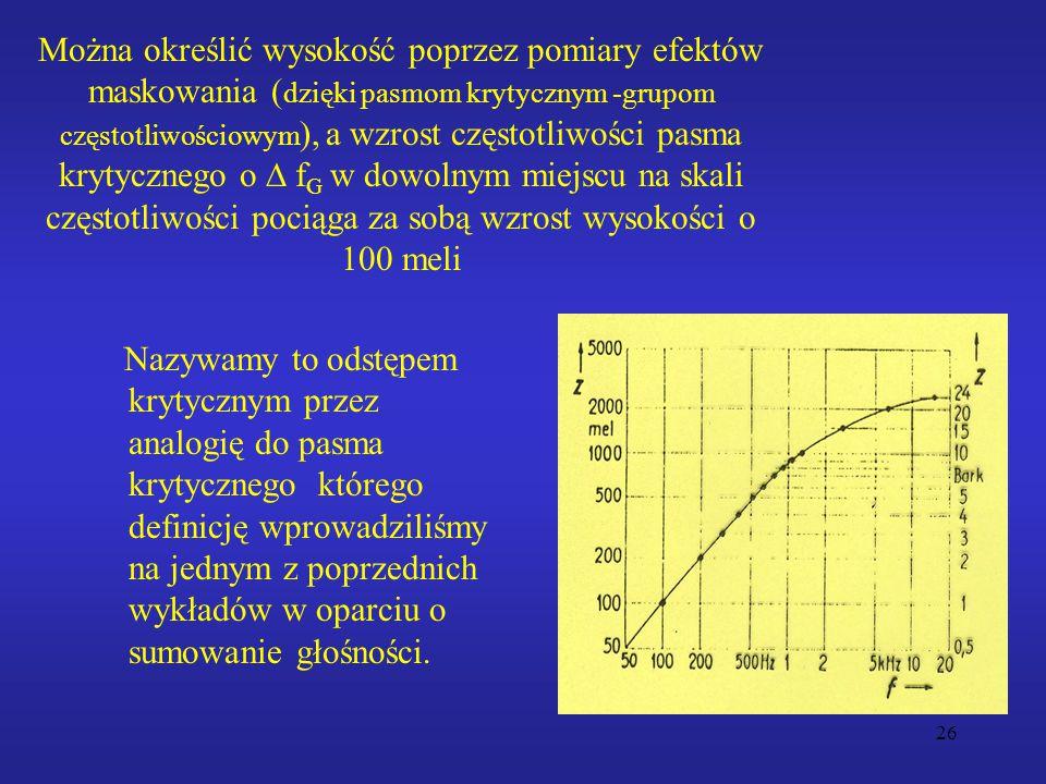 26 Można określić wysokość poprzez pomiary efektów maskowania ( dzięki pasmom krytycznym -grupom częstotliwościowym ), a wzrost częstotliwości pasma krytycznego o  f G w dowolnym miejscu na skali częstotliwości pociąga za sobą wzrost wysokości o 100 meli Nazywamy to odstępem krytycznym przez analogię do pasma krytycznego którego definicję wprowadziliśmy na jednym z poprzednich wykładów w oparciu o sumowanie głośności.