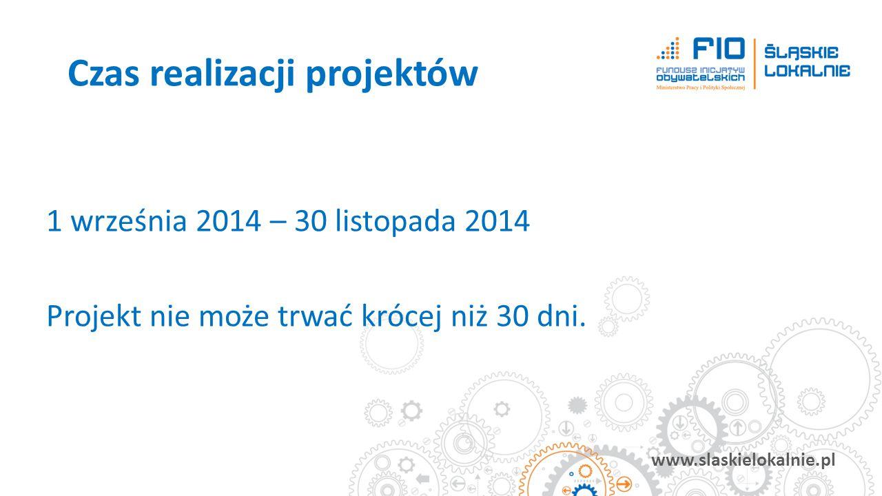 www.slaskielokalnie.pl 1 września 2014 – 30 listopada 2014 Projekt nie może trwać krócej niż 30 dni. Czas realizacji projektów