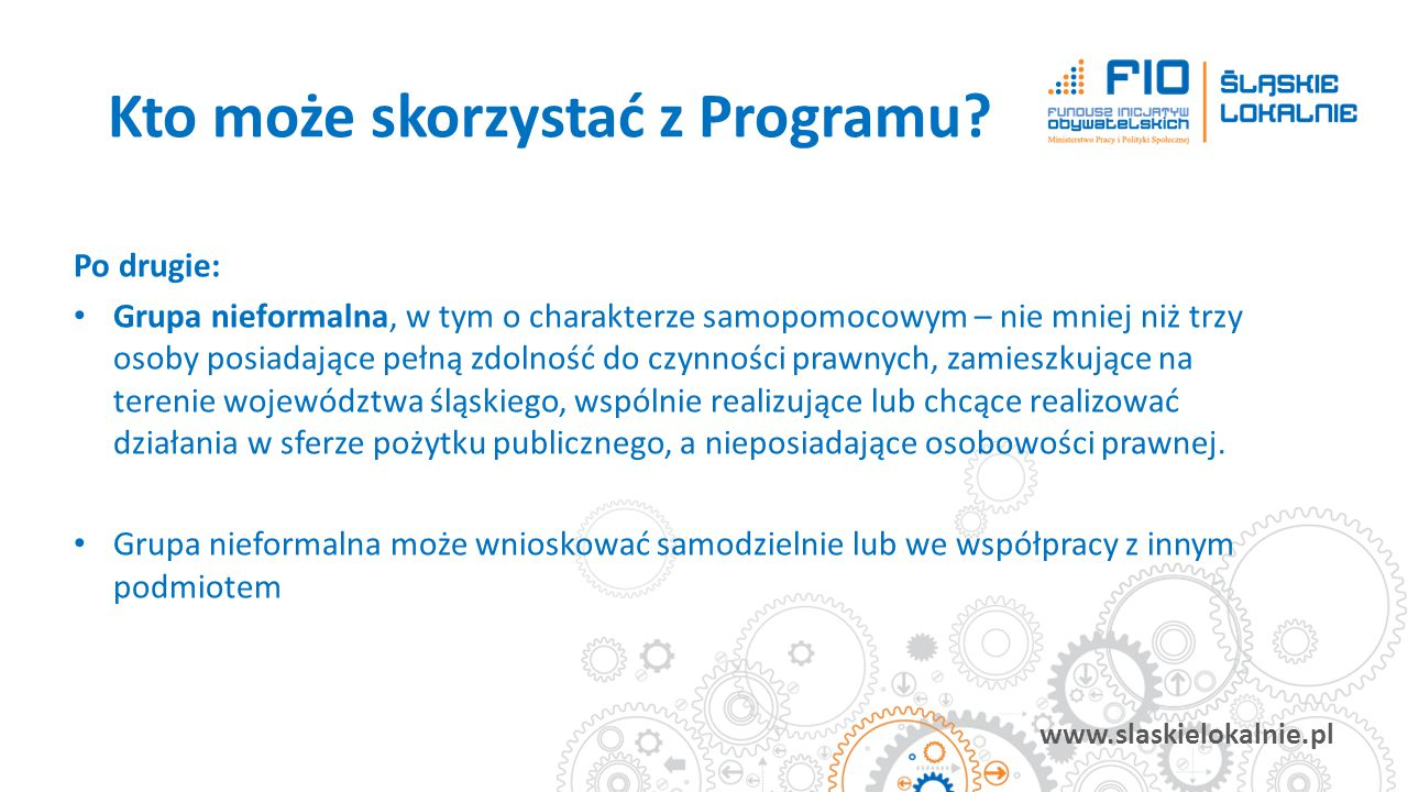 www.slaskielokalnie.pl Po drugie: Grupa nieformalna, w tym o charakterze samopomocowym – nie mniej niż trzy osoby posiadające pełną zdolność do czynno