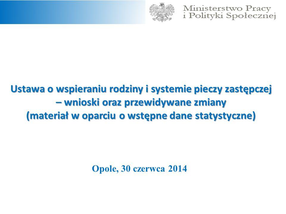 Ustawa o wspieraniu rodziny i systemie pieczy zastępczej – wnioski oraz przewidywane zmiany (materiał w oparciu o wstępne dane statystyczne) Opole, 30 czerwca 2014