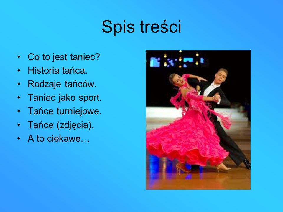 Spis treści Co to jest taniec? Historia tańca. Rodzaje tańców. Taniec jako sport. Tańce turniejowe. Tańce (zdjęcia). A to ciekawe…