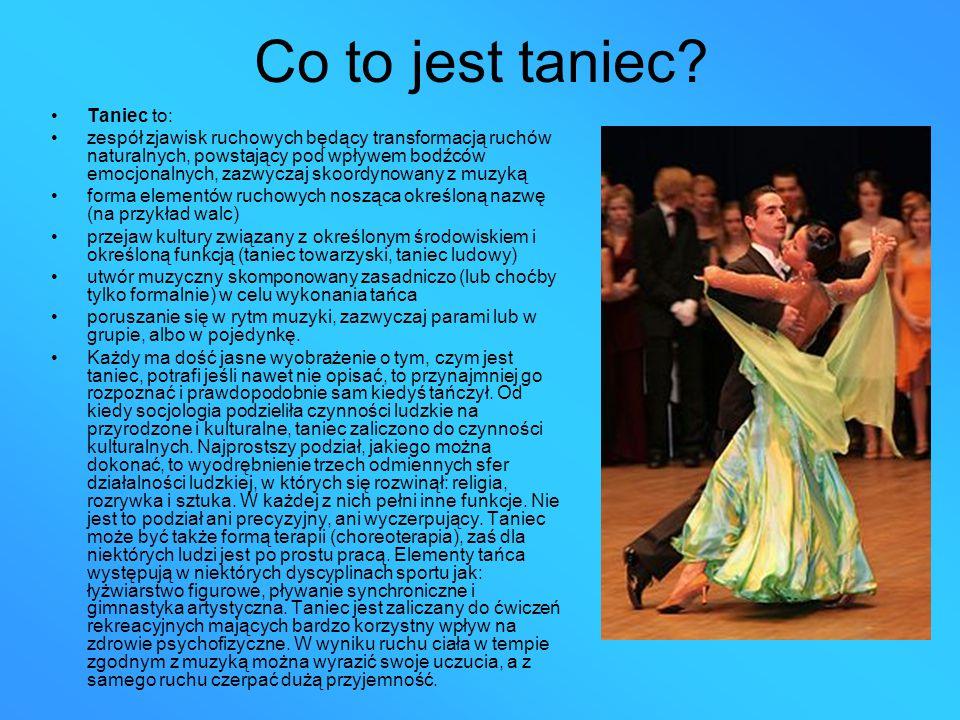 Co to jest taniec? Taniec to: zespół zjawisk ruchowych będący transformacją ruchów naturalnych, powstający pod wpływem bodźców emocjonalnych, zazwycza