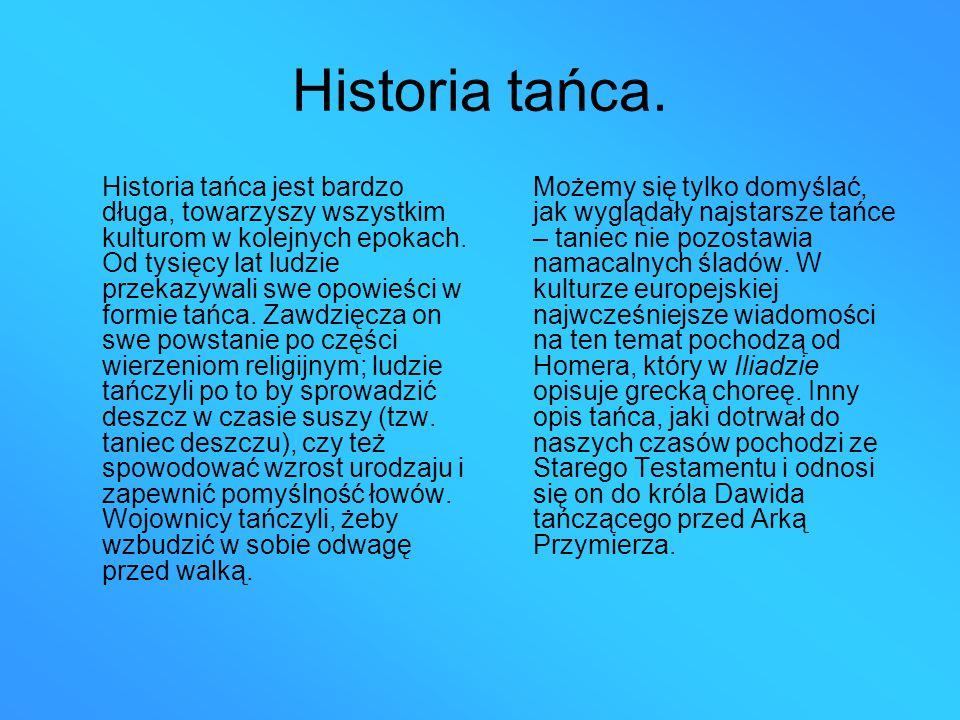 Historia tańca. Historia tańca jest bardzo długa, towarzyszy wszystkim kulturom w kolejnych epokach. Od tysięcy lat ludzie przekazywali swe opowieści