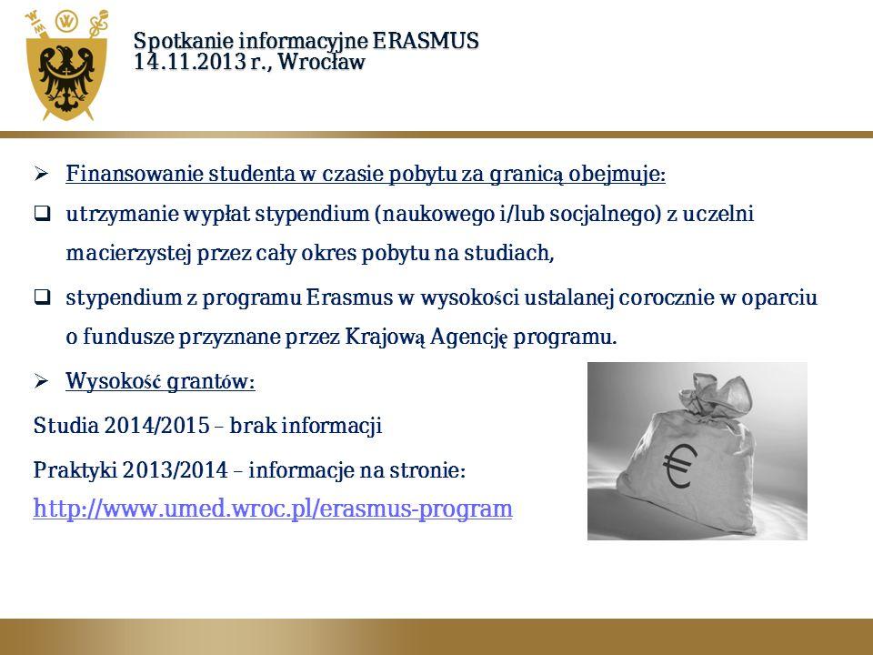 Spotkanie informacyjne ERASMUS 14.11.2013 r., Wrocław  Finansowanie studenta w czasie pobytu za granic ą obejmuje:  utrzymanie wypłat stypendium (na