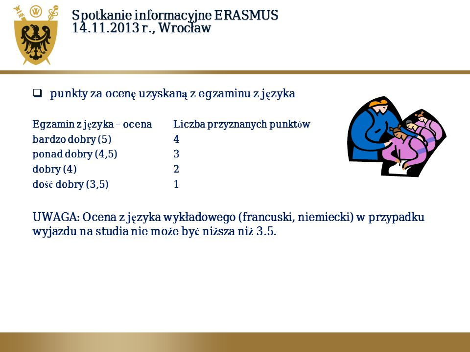 Spotkanie informacyjne ERASMUS 14.11.2013 r., Wrocław  dodatkowe kryteria selekcji:  aktywna działalno ść w Studenckich Kołach Naukowych – minimum 1 rok (niezale ż nie od ilo ś ci k ó ł naukowych) – 1 punkt,  prace wygłoszone na konferencjach SKN lub opublikowane w materiałach tych konferencji (niezale ż nie od ilo ś ci prac) – 1 punkt,  prace wygłoszone lub publikowane na zjazdach lub w czasopismach naukowych (niezale ż nie od ilo ś ci) – 1 punkt,  nagrody otrzymane w trakcie studi ó w – nagrody ministerialne, rektorskie oraz odznaczenia i wyr óż nienia Uczelni (niezale ż nie od ilo ś ci) – 1 punkt,  zagraniczne praktyki wakacyjne, zagraniczne kursy i szkolenia zawodowe (niezale ż nie od ilo ś ci) – 1 punkt,  praca na rzecz ruchu studenckiego (potwierdzona przez organizacj ę i władze uczelni) – 1 punkt,  praca na rzecz programu Erasmus w uczelni macierzystej – 1 punkt.