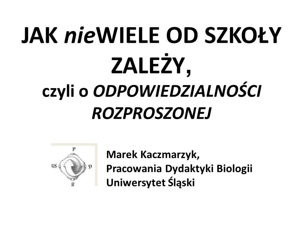 JAK nieWIELE OD SZKOŁY ZALEŻY, czyli o ODPOWIEDZIALNOŚCI ROZPROSZONEJ Marek Kaczmarzyk, Pracowania Dydaktyki Biologii Uniwersytet Śląski